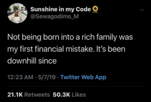 Dank, Family, and Memes: Sunshine in my Code  @Sewagodimo_M  Not being born into a rich family was  my first financial mistake. It's been  downhill sinc  12:23 AM . 5/7/19 Twitter Web App  21.1K Retweets 50.3K Likes Honestly though I should've tried harder by Kill3rInstinct MORE MEMES