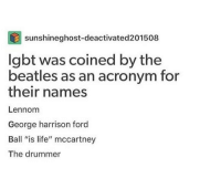 "Ball Is Life, Harrison Ford, and Lgbt: sunshineghost-deactivated201508  lgbt was coined by the  beatles as an acronym for  their names  Lennom  George harrison ford  Ball ""is life"" mccartney  The drummer me irl"