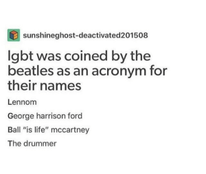 "me irl: sunshineghost-deactivated201508  lgbt was coined by the  beatles as an acronym for  their names  Lennom  George harrison ford  Ball ""is life"" mccartney  The drummer me irl"