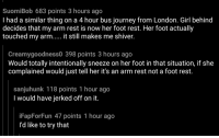 Journey, Girl, and London: SuomiBob 683 points 3 hours ago  I had a similar thing on a 4 hour bus journey from London. Girl behind  decides that my arm rest is now her foot rest. Her foot actually  touched my arm.... it still makes me shiver.  Creamygoodness0 398 points 3 hours ago  Would totally intentionally sneeze on her foot in that situation, if she  complained would just tell her it's an arm rest not a foot rest.  sanjuhunk 118 points 1 hour ago  I would have jerked off on it.  FapForFun 47 points 1 hour ago  I'd like to try that Fap on her feet