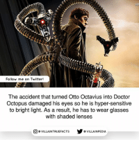 Doctor, Memes, and Twitter: SUP  Follow me on Twitter!  The accident that turned Otto Octavius into Doctor  Octopus damaged his eyes so he is hyper-sensitive  to bright light. As a result, he has to wear glasses  with shaded lenses  回@VILLA IN TRUEFACTS  步@VILLA IN PEDI marvelcomics doctoroctopus spiderman geek like comics