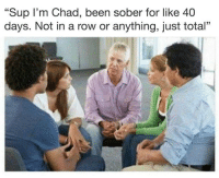 """Memes, Sober, and Been: """"Sup I'm Chad, been sober for like 40  days. Not in a row or anything, just total"""""""