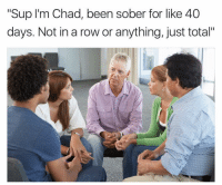 """Way to go chad @drgrayfang: """"Sup I'm Chad, been sober for like 40  days. Not in a row or anything, just total"""" Way to go chad @drgrayfang"""
