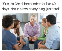 """Fucking Chad: """"Sup I'm Chad, been sober for like 40  days. Not in a row or anything, just total"""" Fucking Chad"""