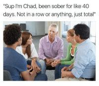 "Memes, Sober, and 🤖: ""Sup I'm Chad, been sober for like 40  days. Not in a row or anything, just total"" Via Dank Memes Melt Steel Beams"