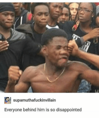 Disappointed, Memes, and Tumblr: supamuthafuckinvillain  Everyone behind him is so disappointed I'm the person in the white and black shirt. • • Want a shoutout? DM for info. • • { funnytumblr textposts funnytextpost tumblr funnytumblrpost tumblrfunny followme tumblrfunny textpost tumblrpost haha shoutout}