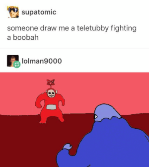 the ultimate showdown: supatomic  someone draw me a teletubby fighting  a boobah  lolman9000 the ultimate showdown