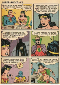 Beard, Memes, and Sorry: SUPER ANTICS #9  OKAY, GOOD PLAN. WHAT  I THINK YOU TELL EVERYONE  DO YOU THINK, DIANA? WHAT DO  YOU SHANE By BOUNCING  I THINK?  HEAT VISION OFF A MIRROR,  BUT ACTUALLY YOU JUST  CAN'T GROW A BEARD.  I THINK STANDING IN THE  I THINK NAMING YOURSELF S  DARKEST PART OF THE ROOM  AFTER A LANTERN IS STUPID.  DOESNT AUTOMATICALLY  MAKE YOU COOL.  I THINK A MAN WITH SUCH  SORRY  MY LASSO OF TRUTH  GOT WRAPPED AROUND  SMALL HANDS, MUST ALSO  HAVE A SMALL  My LEG (y) Fantasy and Sci-Fi Rock My World