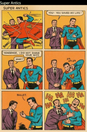 Superman humor: Super Antics  SUPER ANTICS  yOU YOU SAVED MY LIFE!  NONSENSE. IDID NOT SHAVE  YOUR WIFE  WHAT?  dis dig  BULLET Superman humor