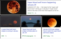 "Eclipse: Super blood wolf moon happening  January 20  KANSAS CITY, Mo. - Get ready for the ""super wolf  blood moon"" coming up in January! A ""super moon""  refers to the new or full moon that happens at the tim...  WDAF-TV 5h  A super blood wolf moon  eclipse is coming in January  Super blood wolf moon  eclipse' will take place on  Jan. 20  January 2019 lunar eclipse:  How to watch the super blood  wolf moon eclipse  RTV6 Indianapolis 5h  USA Today 14h  WIS 1h"