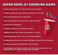 "Nfl, Super Bowl, and Joe Buck: SUPER BOWL 51 DRINKING GAME  CREATED BY NFL MEMES  BROADCASTERS REMIND YOU CHRIS HOGAN PLAYED LACROSSE  Take a sip  TOM BRADY COMPLAINS ABOUT GETTING BREATHED ON TOO HARD  Take  VS  TROY AIKMAN MENTIONS HIS ""PLAYING DAYS""  Take a shot  A NON-WHITE RECEIVER CATCHES THE BALL FOR THE PATRIOTS  Take a shot  DEFLATE-GATE IS MENTIONED  Take a sip of flat beer  TOM BRADY SHOOTS A SNOT ROCKET ON CAMERA  Take a sip of beer  SOMEONE AT YOUR PARTY KEEPS CALLING BRADY ""THE GOAT""  Throw your beer at them  JOE BUCK MENTIONS THE LOVE OF HIS LIFE, AARON RODGERS  Take a sip  THE BROWNS ARE MOCKED FOR HAVING A FORMER PLAYER/COACH IN SUPER BOWL  Take a sip  THE FALCONS HEADSETS ""MYSTERIOUSLY"" STOP WORKING  Take a sip  YOU REMEMBER THE COWBOYS AREN'T IN THE SUPER BOWL BECAUSE THEY LOST  THEIR FIRST PLAYOFF GAME WITH HOME-FIELD ADVANTAGE  Take a shot, then laugh Your official Super Bowl LI Drinking Game (Just please don't die)"