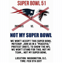 """WHOS WITH ME?!: SUPER BOWL 51  PATRIOTS  VS  FALCONS  NOT MY SUPER BOWL  WE WON'T ACCEPT THIS SUPER BOWL  MATCHUP. JOIN US IN A """"PEACEFUL""""  PROTEST CRIOT). TO SHOW THE NFL  WE WON'T STAND FOR THIS. NOT MY  TEAM... NOT MY SUPER BOWL  LOCATION: WASHINGTON, D.C.  TIME: FEB STH 2017 WHOS WITH ME?!"""
