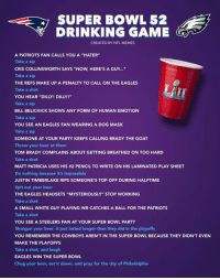 "Beer, Bill Belichick, and Dallas Cowboys: SUPER BOWL 52  DRINKING GAME  CREATED BY NFL MEMES  A PATRIOTS FAN CALLS YOU A ""HATER""  Take a sip  CRIS COLLINSWORTH SAYS ""NOW, HERE'S A GUY...""  Take a sip  THE REFS MAKE UP A PENALTY TO CALL ON THE EAGLES  Take a shot  YOU HEAR ""DILLY! DILLY!""  Take a sip  BILL BELICHICK SHOWS ANY FORM OF HUMAN EMOTION  Take a sip  YOU SEE AN EAGLES FAN WEARING A DOG MASK  Take a sip  SOMEONE AT YOUR PARTY KEEPS CALLING BRADY THE GOAT  Throw your beer at them  TOM BRADY COMPLAINS ABOUT GETTING BREATHED ON TOO HARD  Take a shot  MATT PATRICIA USES HIS #2 PENCIL TO WRITE ON HIS LAMINATED PLAY SHEET  Do nothing because it's impossible  JUSTIN TIMBERLAKE RIPS SOMEONE'S TOP OFF DURING HALFTIME  Spit out your beer  THE EAGLES HEADSETS ""MYSTERIOUSLY"" STOP WORKING  Take a shot  A SMALL WHITE GUY PLAYING WR CATCHES A BALL FOR THE PATRIOTS  Take a shot  YOU SEE A STEELERS FAN AT YOUR SUPER BOWL PARTY  Shotgun your beer. It just lasted longer than they did in the playoffs  YOU REMEMBER THE COWBOYS AREN'T IN THE SUPER BOWL BECAUSE THEY DIDN'T EVEN  MAKE THE PLAYOFFS  Take a shot, and laugh  EAGLES WIN THE SUPER BOWL  Chug your beer, set it down, and pray for the city of Philadelphia Your official NFL Memes Super Bowl LII Drinking Game!"