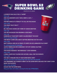"Beer, Bill Belichick, and Dallas Cowboys: SUPER BOWL 52  DRINKING GAME  CREATED BY NFL MEMES  A PATRIOTS FAN CALLS YOU A ""HATER""  Take a sip  CRIS COLLINSWORTH SAYS ""NOW, HERE'S A GUY...""  Take a sip  THE REFS MAKE UP A PENALTY TO CALL ON THE EAGLES  Take a shot  YOU HEAR ""DILLY! DILLY!""  Take a sip  BILL BELICHICK SHOWS ANY FORM OF HUMAN EMOTION  Take a sip  YOU SEE AN EAGLES FAN WEARING A DOG MASK  Take a sip  SOMEONE AT YOUR PARTY KEEPS CALLING BRADY THE GOAT  Throw your beer at them  TOM BRADY COMPLAINS ABOUT GETTING BREATHED ON TOO HARD  Take a shot  MATT PATRICIA USES HIS #2 PENCIL TO WRITE ON HIS LAMINATED PLAY SHEET  Do nothing because it's impossible  JUSTIN TIMBERLAKE RIPS SOMEONE'S TOP OFF DURING HALFTIME  Spit out your beer  THE EAGLES HEADSETS ""MYSTERIOUSLY"" STOP WORKING  Take a shot  A SMALL WHITE GUY PLAYING WR CATCHES A BALL FOR THE PATRIOTS  Take a shot  YOU SEE A STEELERS FAN AT YOUR SUPER BOWL PARTY  Shotgun your beer. It just lasted longer than they did in the playoffs  YOU REMEMBER THE COWBOYS AREN'T IN THE SUPER BOWL BECAUSE THEY DIDN'T EVEN  MAKE THE PLAYOFFS  Take a shot, and laugh  EAGLES WIN THE SUPER BOWL  Chug your beer, set it down, and pray for the city of Philadelphia  SUP"