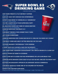 "Here is your official Super Bowl LIII drinking game! https://t.co/8y8hjngEto: SUPER BOWL 53  DRINKING GAME  CREATED BY @NFL_MEMES  TONY ROMO PREDICTS A PLAY BEFORE IT HAPPENS  Take a sip  RAMS GET AWAY WITH OBVIOUS PASS INTERFERENCE  Take a sip  PATRIOTS FANS REFER TO THEMSELVES AS ""UNDERDOGS""  Throw your beer at them  YOU SEE A SAINTS FAN AT YOUR SUPER BOWL PARTY  Take a shot of their tears  BILL BELICHICK SHOWS ANY FORM OF HUMAN EMOTION  Don't worry, it's not happening  SOMEONE MENTIONS TOM BRADY IS 41  Take a sip  TOM BRADY THROWS A PASS LONGER THAN 5 YARDS  Take a sip in amazement  JEFF FISHER IS MENTIONED  Take a shot  SOMEONE MENTIONS HOW YOUNG SEAN McVAY IS. OMG DID YOU KNOW HE'S YOUNG?  Take a shot  TOM BRADY COMPLAINS ABOUT GETTING BREATHED ON TOO HARD  Take a shot  THE RAMS HEADSETS ""MYSTERIOUSLY"" STOP WORKING  Take a shot  A SHORT WHITE GUY CATCHES A PASS FOR THE PATRIOTS  You're probably dead from alcohol poisoning at this point anyway  TONY ROMO GOES ""OOOOOHH AAAAAAAAHHH"" ON A REPLAY REVIEW OF A CLOSE PLAY  Take a shot  MARCUS PETERS GET BURNT IN COVERAGE  Take a sip  RAMS PLAYER GETS FLAGGED FOR PASS INTERFERENCE ON LATE GAME BRADY PASS  Take a sip  SOMEONE NOTES BRANDIN COOKS USED TO PLAY FOR THE PATS. OMG DID YOU KNOW THAT?  Take a shot  MATTHEW MCCONAUGHEY APPEARS IN AN AWKWARD LINCOLN COMMERCIAL  Take a shot  TOM BRADY SENSUALLY KISSES ONE OF HIS CHILDREN ON THE MOUTH  Spit out your beer  PATRIOTS WIN ANOTHER SUPER BOWL  Chug your beer and every other alcoholic beverage in sight. God help us all. Here is your official Super Bowl LIII drinking game! https://t.co/8y8hjngEto"