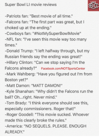 "Roger Goodell, Sports, and Super: Super Bowl LI movie reviews  Patriots fan: ""Best movie of all time.""  -Falcons fan: ""The first part was great, but I  choked up at the ending.""  Cowboys fan: ""#NotMySuperBowlMovie""  NFL fan: ""I've seen this movie way too many  times  Donald Trump: ""I left halfway through, but my  Russian friends say the ending was great!""  Hillary Clinton: ""Can we stop saying I'm the  Falcons already?""  Facebook.com/NOTSportscenter  Mark Wahlberg: ""Have you figured out l'm from  Boston yet?""  Matt Damon: ""MATT DAMON!""  -Kyle Shanahan: ""Why didn't the Falcons run the  ball? Oh...right. Never mind.""  -Tom Brady: ""I think everyone should see this,  especially commissioners. Roger that!""  -Roger Goodell: ""This movie sucked. Whoever  made this clearly broke the rules.""  America: ""NO SEQUELS. PLEASE. ENOUGH  ALREADY."" The team behind Patriots Day is writing a Tom Brady-Super Bowl LI movie. The reviews for it are already in:"
