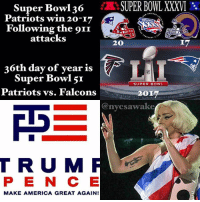 SuperBowl 36 Patriots win 20-17 over Rams Following the 911 attacks — 🔹36th day of year is SuperBowl51 Feb. 5, Patriots vs. Falcons Remember in 2002 after 911 the NFL was delayed until Feb. the Patriots won 20-17 (2017) it was definitely patriotic after 911 wasn't it? In 2017 the Patriots are back, but not so patriotic. We need something to bring us back to that time...like a birth (Falcon- Horus) SUNworship — 🔹 LadyGaga with a trumpet 🎺 tattoo performing at halftime Trump-Pence Trumpets Superbowl superbowl51 Watching Observing Freethinker openmind awake consciousness Spiritual Yah HalleluYah Love Faith OneLove WhatIview: SUPER BOWL XXXVI  Super Bowl 30  Patriots win 20-17  Following the oII  OO  attacks  IZ  20  6th day of year is  Super Bowl 5I  SUPER BOWL  Patriots vs. Falcons  OI  Canycsawake  T R U M  MAKE AMERICA GREAT AGAIN! SuperBowl 36 Patriots win 20-17 over Rams Following the 911 attacks — 🔹36th day of year is SuperBowl51 Feb. 5, Patriots vs. Falcons Remember in 2002 after 911 the NFL was delayed until Feb. the Patriots won 20-17 (2017) it was definitely patriotic after 911 wasn't it? In 2017 the Patriots are back, but not so patriotic. We need something to bring us back to that time...like a birth (Falcon- Horus) SUNworship — 🔹 LadyGaga with a trumpet 🎺 tattoo performing at halftime Trump-Pence Trumpets Superbowl superbowl51 Watching Observing Freethinker openmind awake consciousness Spiritual Yah HalleluYah Love Faith OneLove WhatIview