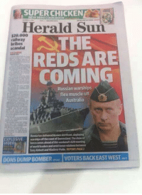 I no longer trust my countries media after this bullshit: SUPER CHICKEN  NEW MINICOOKITOOK  Herald Sun  $20,000  ATHE  railway  bribes  scandal  REDS ARE  COMING  Russian warships  flex muscle off  Australia  Russia has delivereditsownshirttront,deploying  EXPLOSIVE  warships ofthe coast ofQueenstand lance comes this weekendsG20meeting  VIDEO  world Tony Abbott and Vladimir Putin REPORT PAGE2  DONSDUMPBOMBER  VOTERSBACKEAST WEST per I no longer trust my countries media after this bullshit