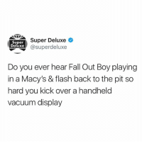 Fall, Memes, and Vacuum: Super  Deluxe  Super Deluxe *  @superdeluxe  Do you ever hear Fall Out Boy playing  in a Macy's & flash back to the pit so  hard you kick over a handheld  Vacuum display @superdeluxe is somehow able to read my mind