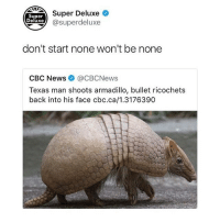Memes, News, and Texas: Super  Deluxe  Super Deluxe  @superdeluxe  don't start none won't be none  CBC News @CBCNews  Texas man shoots armadillo, bullet ricochets  back into his face cbc.ca/1.3176390 Follow @superdeluxe for your daily dose of comedy