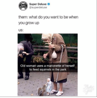 Memes, Old Woman, and Old: Super Deluxe  Super  Deluxe  them: what do you want to be when  you grow up  US:  Old woman uses a marionette of herself  to feed squirrels in the park If you're not following @superdeluxe you're missing out!