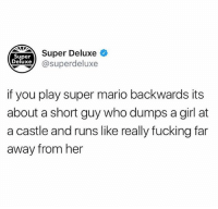 Fucking, Funny, and Super Mario: Super Deluxe  Super  Deluxe  xe @superdeluxe  if you play super mario backwards its  about a short guy who dumps a girl at  a castle and runs like really fucking far  away from her Appreciate this very much.