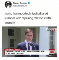 "cnn.com, Memes, and News: Super  Deluxe  Super Deluxe  xe @superdeluxe  trump has reportedly tasked jared  kushner with repairing relations with  eminemm  White House  1:15 PM ET  BREAKING NEWS  KUSHNER: ""DEAR SLIM, I WROTE YOU BUT YOU CNN  STILL AIN'T CALLING""  2.74  WOLF Follow @superdeluxe for 🔥🔥🔥🔥 memes"