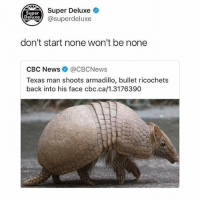 Funny, Instagram, and News: Super Deluxe  Super  eluxe) @superdeluxe  don't start none won't be none  CBC News @CBCNews  Texas man shoots armadillo, bullet ricochets  back into his face cbc.ca/1.3176390 Follow @superdeluxe, the best page on Instagram