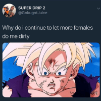 Memes, Dirty, and 🤖: SUPER DRIP 2  @GokugotJuice  Why do i continue to let more females  do me dirty Ik some of y'all felt this 😭😭😭😭😭😭😭😭😭