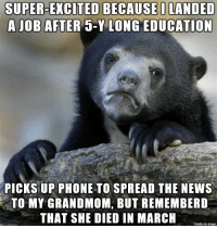 News, Phone, and Brain: SUPER-EXCITED BECAUSEO LANDED  AJOB AFTER 5-Y LONG EDUCATION  PICKS UP PHONE TO SPREAD THE NEWS  TO MY GRANDMOM, BUT REMEMBERD  THAT SHE DIED IN MARCH  made on imgur Stupid brain