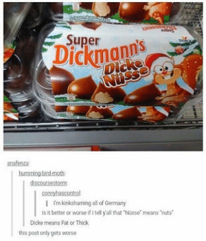 "Germany, Fat, and All That: Super  ickmanns-  anafenza:  | Im kinkshaming al of Germany  Is it better or worse If I tell y all that ""Nüsse means 'nuts  Dicke means Fat or Thick  this post only gets worse No wonder some German chocolates are banned in the U.S."