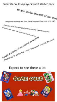 Starter Packs, Super Mario, and Mario: Super Mario 3D 4 players world starter pack  People bubble like 90% of the time  People respawning and then dying because they were over a pit  Everyone else dies and you have to wait for them to respawn  Someone dies when the random button is pressed  rs instead of running  g othe  People grabbin  People try to go for the crown instead of winning the level  Expect to see these a lot  GAME OVER