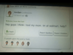 Community, Food, and Frozen: Super Mario 3D World Community  Jordan LordDimentio  13 hours ago  Mystery House Mad Dash  hey guys i think i lost my mom.im at walmart, help?  4Yeah!  Report Spoilers Report Violation  5 people gave this post a Yeah. Jordan was found dead in the frozen food isle