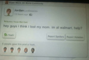 Community, Super Mario, and Walmart: Super Mario 3D World Community  Jordan LordDimentio  13 hours ago  Mystery House Mad Dash  hey guys i think i lost my mom. im at walmart, help?  Report Spoilers Report Violation  Yeah!  5 people gave this post a Yeah. Yeah.