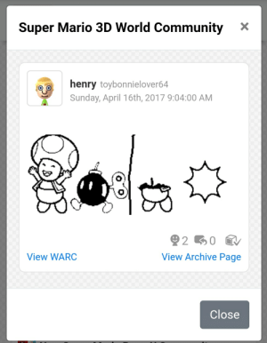 Community, Super Mario, and Mario: Super Mario 3D World Community  X  henry toybonnielover64  Sunday, April 16th, 2017 9:04:00 AM  View WARC  View Archive Page  Close Innocent 100 (the account is mine btw)