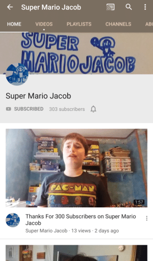 Friends, Lmao, and Super Mario: Super Mario Jacob  AB  HOME  VIDEOS  PLAYLISTS  CHANNELS  SUPER  MARIOJACOB  Super Mario Jacob  SUBSCRIBED 303 subscribers  PAC-MAN  1:57  Thanks For 300 Subscribers on Super Mario  Jacob  Super Mario Jacob 13 views 2 days ago This is my friends cousins channel and it's the best thing ever lmao