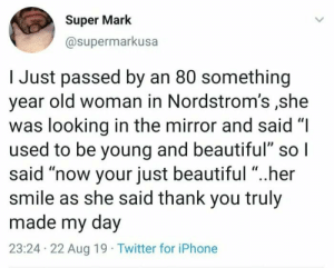 "That's so sweet: Super Mark  @supermarkusa  I Just passed by an 80 something  year old woman in Nordstrom's ,she  was looking in the mirror and said ""I  used to be young and beautiful"" so I  said ""now your just beautiful ""..her  smile as she said thank you truly  made my day  23:24 22 Aug 19 Twitter for iPhone That's so sweet"