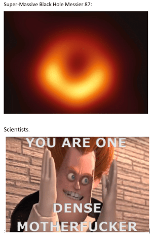 Hey...hey...yeah, you. Wanna hear a science joke? Okay then:: Super-Massive Black Hole Messier 87:  Scientists  YOU ARE ONE  DEN  SE  MOTHERFUCKER Hey...hey...yeah, you. Wanna hear a science joke? Okay then: