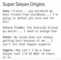 Lol: Super Saiyan Origins  Goku Frieza you murdered my  best friend from childhood  I'm  going to defeat you once and for  all!  Future Trunks: The Androids killed  my master I need to avenge him!  Gohan: My loved ones are always  getting hurt because of me... I  can't let that happen anymore!  Vegeta: Why can't I be a Super  Sa iyan too? I' M SO MAD oh there  it is Lol