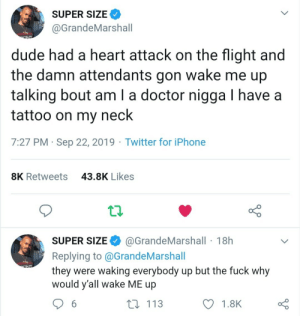 Tattoo: SUPER SIZE  @GrandeMarshall  dude had a heart attack on the flight and  wake me up  the damn attendants  gon  talking bout am I a doctor nigga I have a  tattoo on my  neck  7:27 PM Sep 22, 2019 Twitter for iPhone  43.8K Likes  8K Retweets  @GrandeMarshall 18h  SUPER SIZE  Replying to @G randeMarshall  they were waking everybody up but the fuck why  would y'all wake ME up  ONT  t 113  6  1.8K