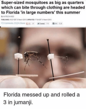 Let's disown Florida: Super-sized mosquitoes as big as quarters  which can bite through clothing are headed  to Florida 'in large numbers' this summer  By KATIE DAVIES  PUBLISHED: 10 21 EST 6 March 2013 UPOATED: 17.04 EST 8arch 2013  commenits(72)lsnare  Le5.2  Tweet 114  Florida messed up and rolled a  3 in jumanji. Let's disown Florida