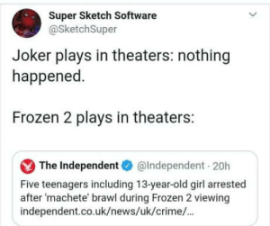 laughoutloud-club:  Yet no outrage what so ever.: Super Sketch Software  @SketchSuper  Joker plays in theaters: nothing  happened.  Frozen 2 plays in theaters:  The Independent O  @Independent 20h  Five teenagers including 13-year-old girl arrested  after 'machete' brawl during Frozen 2 viewing  independent.co.uk/news/uk/crime/. laughoutloud-club:  Yet no outrage what so ever.
