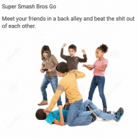 Super, Super Smash, and Beat: Super Smash Bros Go  Meet your friends in a back alley and beat the shit out  of each other. The ultimate fitness!
