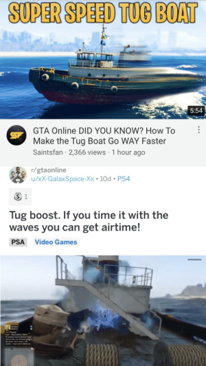 I wonder where you got that idea? Thanks for the credit! Even copied addvice from u/AyyBoiD: SUPER SPEED TUG BOAT  5:54  GTA Online DID YOU KNOW? How To  Make the Tug Boat Go WAY Faster  Saintsfan · 2,366 views · 1 hour ago  r/gtaonline  u/xX-GalaxSpace-Xx • 10d • PS4  Tug boost. If you time it with the  waves you can get airtime!  PSA  Video Games I wonder where you got that idea? Thanks for the credit! Even copied addvice from u/AyyBoiD