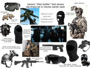 """Generic """"Elite Soldier"""" that always die first/a lot in movies starter pack: SUpEr TActiCal  Generic """"Elite Soldier"""" that always  die first/a lot in movies starter pack  BRF  ESS Googles  """"They're gone.  It's just us now.'  ETW  """"Reaper team is down!""""  """"NOOO AHHН!""""  *unintelligible screams*  """"WTF IS THIS  THING!?!""""  """"Reaper team come in!""""  *Gunfire on the radio*  """"Private Carl  had the super-  important -for-  the-plot device!""""  """"We need to  find it...""""  Pretty much  always a balaclava  or ski mask  25000$ of NV/IR goggles, never  seem to actually give an advantage  Pistol used only for  dramatic last stand  scenes  CON  Generic AR1  K41  Platform  Elite soldier: *exists*  Movie plot: Oh u dead, mothafucka  SRF  D123RF Generic """"Elite Soldier"""" that always die first/a lot in movies starter pack"""