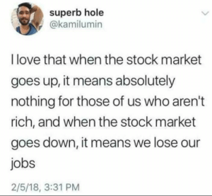 The stock market by Jakub-H MORE MEMES: superb hole  @kamilumin  I love that when the stock market  goes up, it means absolutely  nothing for those of us who aren't  rich, and when the stock market  goes down, it means we lose our  jobs  2/5/18, 3:31 PM The stock market by Jakub-H MORE MEMES