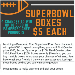 Text from unknown number but when I see it's Pampered Chef, realize it's my old manager 🙄: SUPERBOWL  BOXES  $5 EACH  4 CHANCES TO WIN  UP TO $500 IN  PAMPERED CHEF  PRODUCTS  BOXES  %245  I'm doing a Pampered Chef Superbowl Pool. Four chances to  win up to $500 to spend on anything you want! First Quarter  prize $100, Second Quarter prize $100, Third Quarter prize  $100, Final Score $200. Boxes are only $5 each so you can  buy multiple boxes to increase your chances of winning. Feel  free to ask your friends if they want any boxes too. Let's get  these boxes sold so you can win some goodies!  Message me to make payment and pick your boxes. Text from unknown number but when I see it's Pampered Chef, realize it's my old manager 🙄