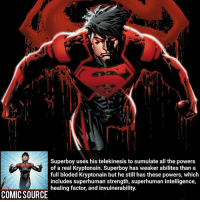 Batman, Disney, and Facts: Superboy uses his telekinesis to sumulate all the powers  of a real Kryptonain. Superboy has weaker abilites than a  full bloded Kryptonain but he still has these powers, which  includes superhuman strength, superhuman Intelligence,  healing factor, and invulnerability.  COMICSOURCE' Out of those powers which one would you want? Simulate* ________________________________________________________ Superboy GreenLantern WonderWoman JusticeLeague DC Superman Batman Supergirl DCEU Joker Flash Cyborg DarthVader Aquaman Robin MartianManhunter Deadpool Like Spiderman Rebirth DCRebirth Like4Like Facts Comics BvS StarWars Marvel CW Disney DCComics