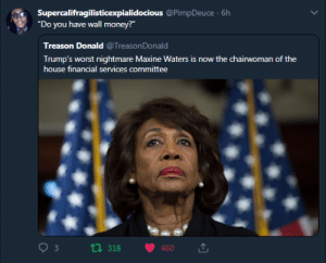 "Dank, Memes, and Money: Supercalifragilisticexpialidocious @PimpDeuce  ""Do you have wall money?""  6h  Treason Donald @Treason  Donald  Trump's worst nightmare Maxine Waters is now the chairwoman of the  house financial services committee  t1 318 460 Maxine on a Mission to Impeach by Crossl4c MORE MEMES"