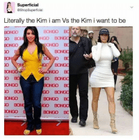 All I aim to be is pre-robbery Kim: Superficial  @ShopSuperficial  Literally the Kim i am Vs the Kim i want to be  NONGO BC  BONGO  BONGO  BONGO BC  BON  BONGO  BONGO BC  IGO BONGO  BONGO  BONGO BC All I aim to be is pre-robbery Kim